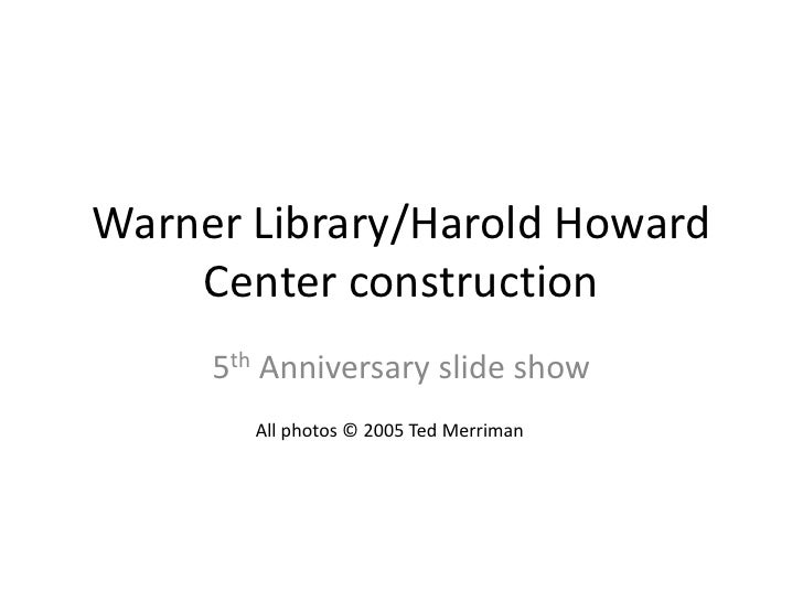 Warner Library/Harold Howard Center construction<br />5th Anniversary slide show<br />All photos © 2005 Ted Merriman<br />