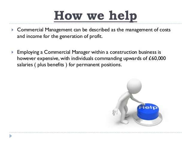 How we help  Commercial Management can be described as the management of costs and income for the generation of profit. ...