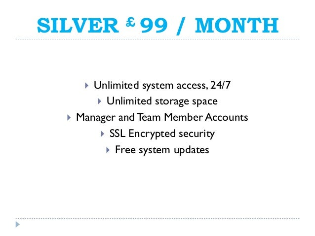 SILVER £ 99 / MONTH  Unlimited system access, 24/7  Unlimited storage space  Manager andTeam Member Accounts  SSL Encr...