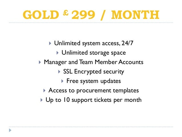 GOLD £ 299 / MONTH  Unlimited system access, 24/7  Unlimited storage space  Manager andTeam Member Accounts  SSL Encry...