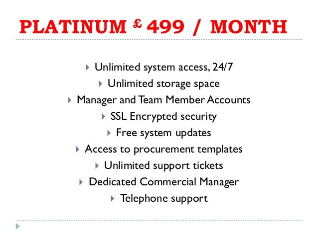 PLATINUM £ 499 / MONTH  Unlimited system access, 24/7  Unlimited storage space  Manager andTeam Member Accounts  SSL E...