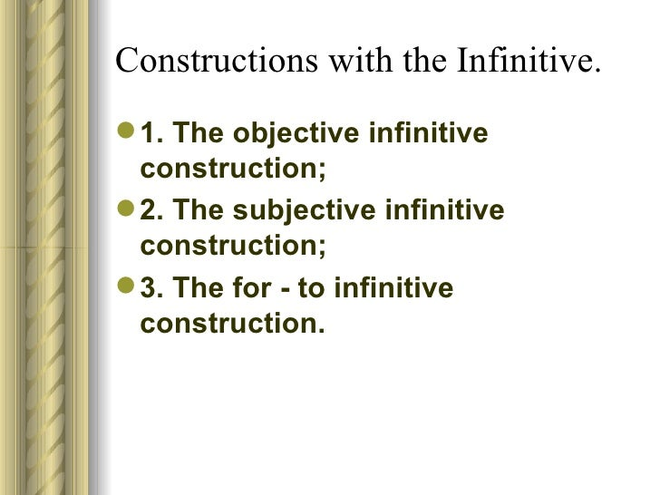 Constructions with the Infinitive. <ul><li>1. The objective infinitive construction; </li></ul><ul><li>2. The subjective i...
