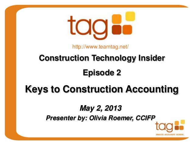 May 2, 2013Presenter by: Olivia Roemer, CCIFPConstruction Technology InsiderEpisode 2Keys to Construction Accountinghttp:/...