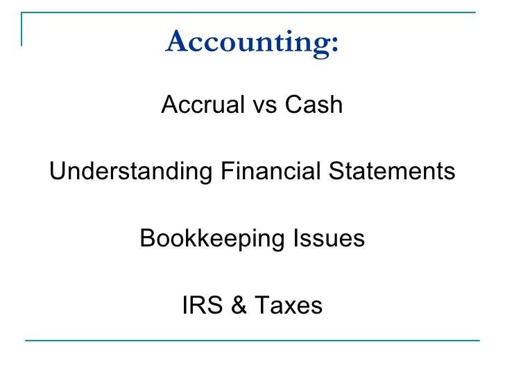 Accounting: <ul><li>Accrual vs Cash </li></ul><ul><li>Understanding Financial Statements </li></ul><ul><li>Bookkeeping Iss...
