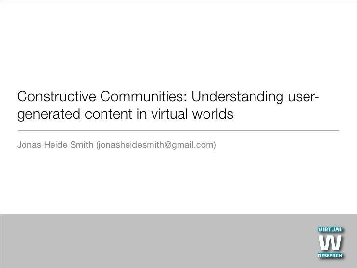 Constructive Communities: Understanding user- generated content in virtual worlds Jonas Heide Smith (jonasheidesmith@gmail...