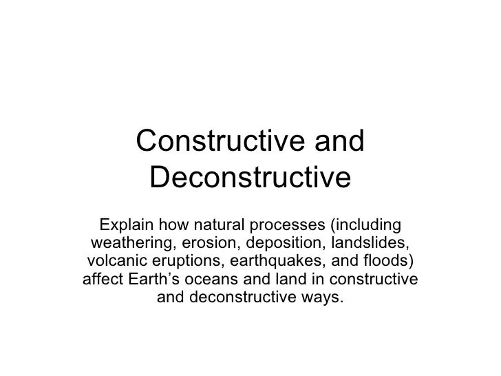 Constructive and Deconstructive Explain how natural processes (including weathering, erosion, deposition, landslides, volc...