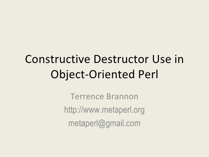 Constructive Destructor Use in Object-Oriented Perl Terrence Brannon http://www.metaperl.org [email_address]