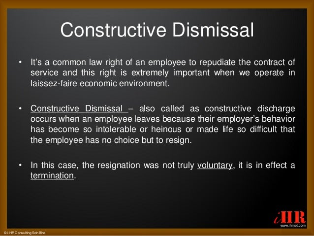 constructive dismissal in malaysia Workman's letter claiming constructive dismissal should be treated any different from an employer's dismissal letter and be exempted from the principle laid in goon kwee phoy (supra.