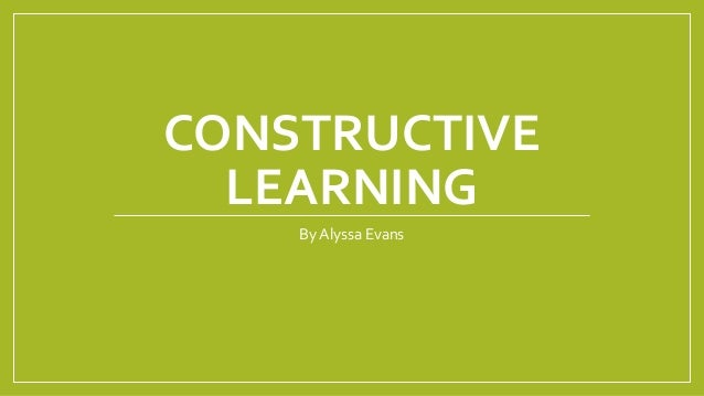 CONSTRUCTIVE LEARNING ByAlyssa Evans