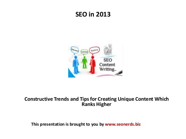 SEO in 2013 Constructive Trends and Tips for Creating Unique Content Which Ranks Higher This presentation is brought to yo...