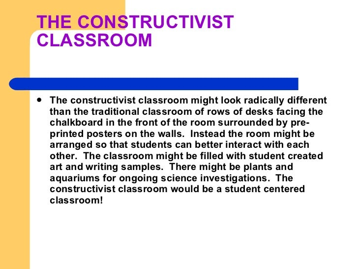 THE CONSTRUCTIVIST CLASSROOM <ul><li>The constructivist classroom might look radically different than the traditional cl...