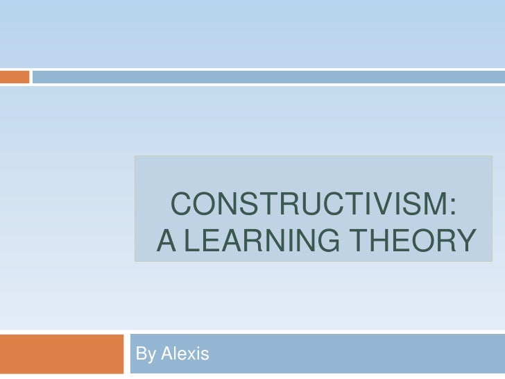 Constructivism: a learning theory<br />By Alexis <br />