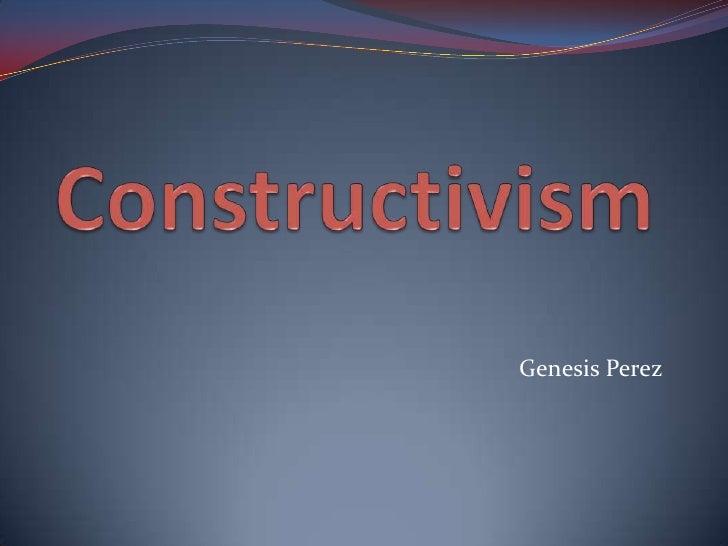 Constructivism<br />Genesis Perez<br />