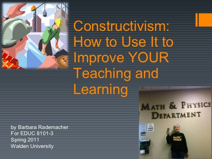 Constructivism:  How to Use It to Improve YOUR Teaching and Learning by Barbara Rademacher For EDUC 8101-3 Spring 2011 Wal...