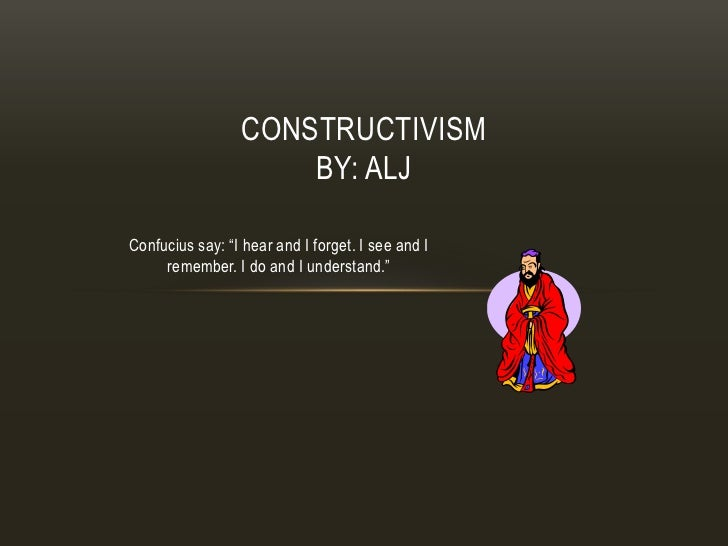 "CONSTRUCTIVISM                     BY: ALJConfucius say: ""I hear and I forget. I see and I     remember. I do and I unders..."