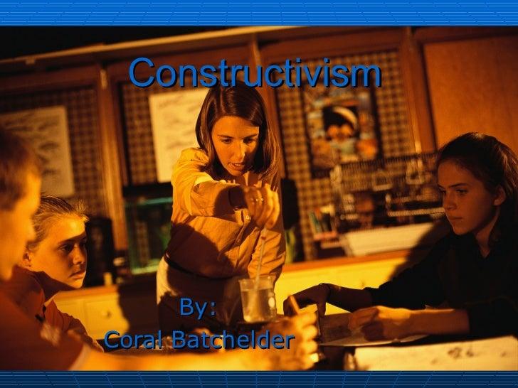 Constructivism      By:Coral Batchelder