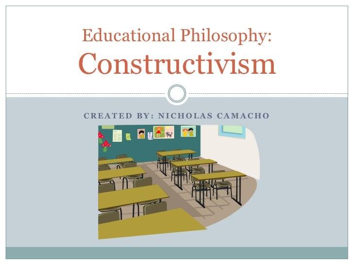 Educational Philosophy:ConstructivismCREATED BY: NICHOLAS CAMACHO