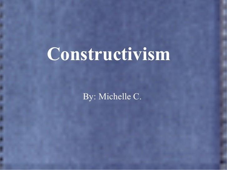 Constructivism    By: Michelle C.