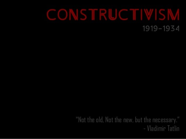 """""""Not the old, Not the new, but the necessary.""""                               - Vladimir Tatlin"""