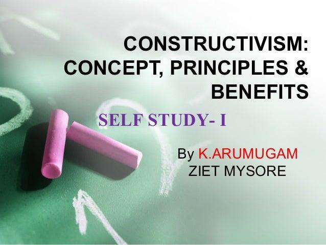 CONSTRUCTIVISM: CONCEPT, PRINCIPLES & BENEFITS By K.ARUMUGAM ZIET MYSORE SELF STUDY- I