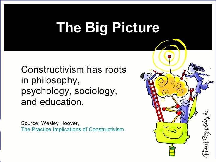 The Big Picture <ul><li>Constructivism has roots in philosophy, psychology, sociology, and education.  </li></ul><ul><li>S...