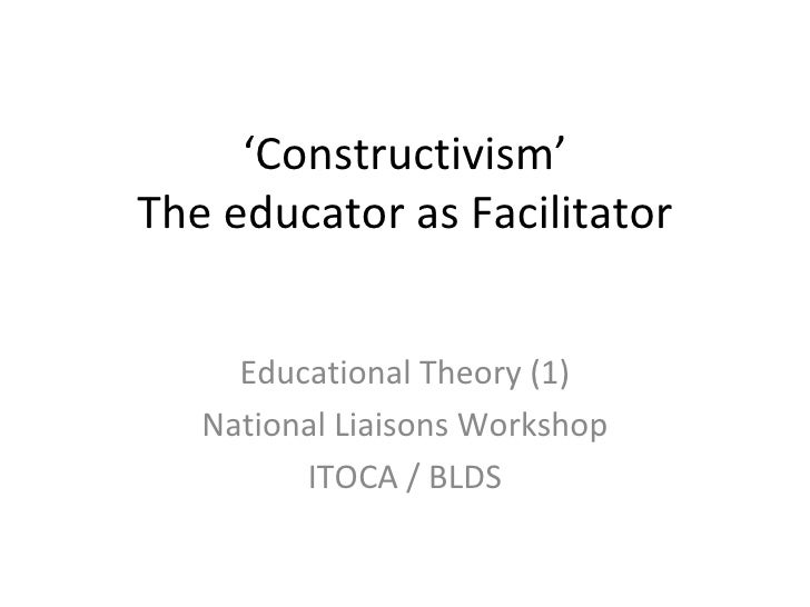 ' Constructivism' The educator as Facilitator Educational Theory (1) National Liaisons Workshop ITOCA / BLDS