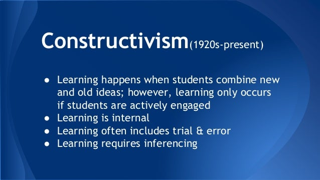 Constructivism(1920s-present) ● Learning happens when students combine new and old ideas; however, learning only occurs if...