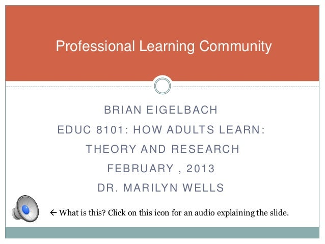 Professional Learning Community               BRIAN EIGELBACH  E D U C 8 1 0 1 : H O W A D U LT S L E A R N :          T H...