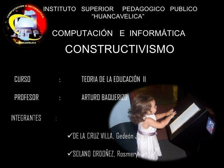"""INSTITUTO  SUPERIOR  PEDAGOGICO  PUBLICO  """" HUANCAVELICA"""" COMPUTACIÓN  E  INFORMÁTICA CONSTRUCTIVISMO CURSO  : TEORIA DE..."""