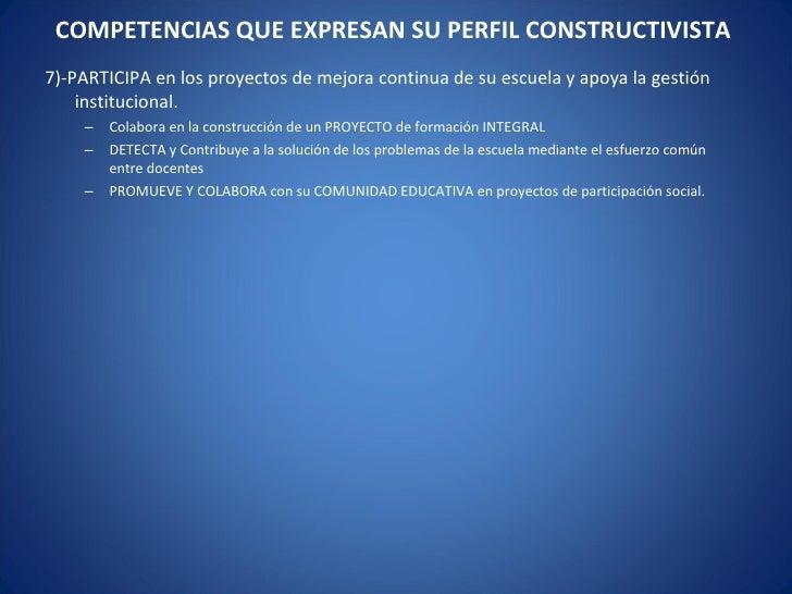 COMPETENCIAS QUE EXPRESAN SU PERFIL CONSTRUCTIVISTA  <ul><li>7)-PARTICIPA en los proyectos de mejora continua de su escuel...