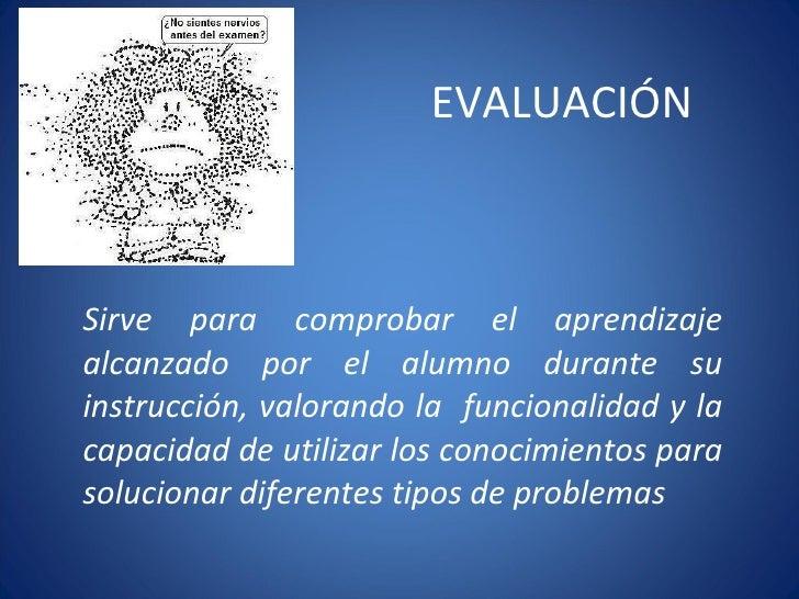 EVALUACIÓN Sirve para comprobar el aprendizaje alcanzado por el alumno durante su instrucción, valorando la  funcionalidad...