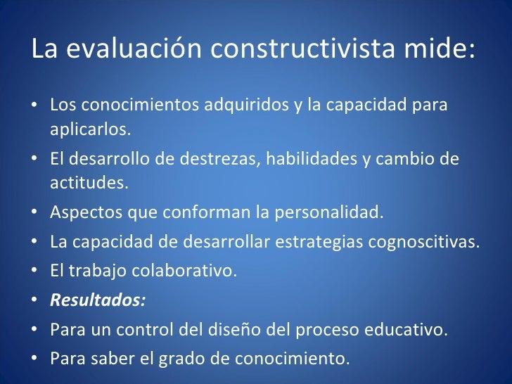 La evaluación constructivista mide: <ul><li>Los conocimientos adquiridos y la capacidad para aplicarlos. </li></ul><ul><li...