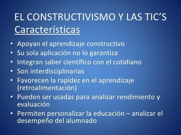 EL CONSTRUCTIVISMO Y LAS TIC'S <ul><li>Apoyan el aprendizaje constructivo </li></ul><ul><li>Su sola aplicación no lo garan...
