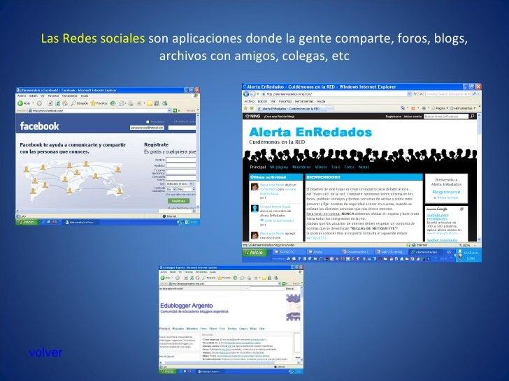 Las Redes sociales  son aplicaciones donde la gente comparte, foros, blogs, archivos con amigos, colegas, etc volver