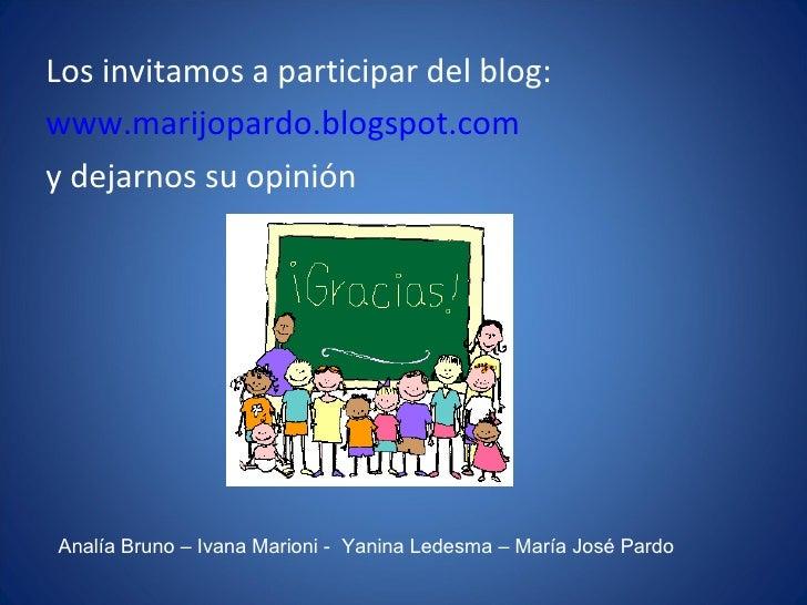 <ul><li>Los invitamos a participar del blog: </li></ul><ul><li>www.marijopardo.blogspot.com </li></ul><ul><li>y dejarnos s...