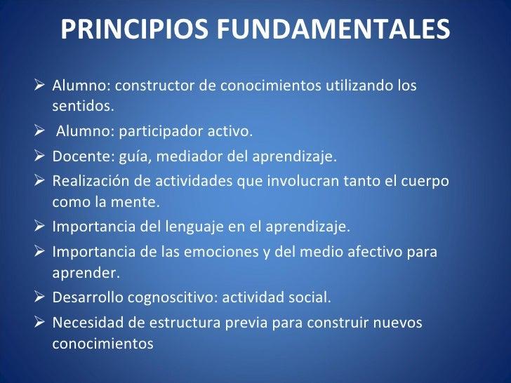 PRINCIPIOS FUNDAMENTALES <ul><li>Alumno: constructor de conocimientos utilizando los sentidos. </li></ul><ul><li>Alumno: p...