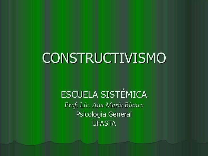 CONSTRUCTIVISMO ESCUELA SISTÉMICA Prof. Lic. Ana María Bianco Psicología General UFASTA
