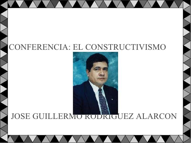 <ul><li>CONFERENCIA: EL CONSTRUCTIVISMO </li></ul><ul><li>JOSE GUILLERMO RODRIGUEZ ALARCON </li></ul>