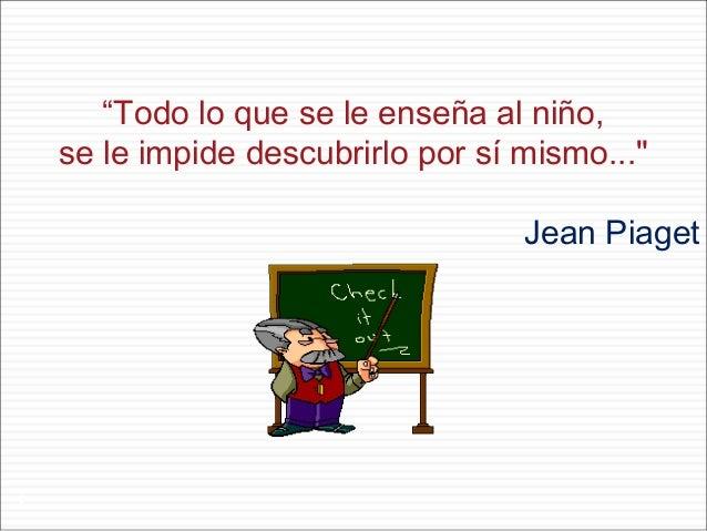 """""""Todo lo que se le enseña al niño, se le impide descubrirlo por sí mismo..."""" Jean Piaget  1"""