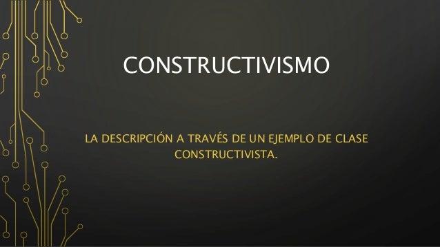 CONSTRUCTIVISMO  LA DESCRIPCIÓN A TRAVÉS DE UN EJEMPLO DE CLASE  CONSTRUCTIVISTA.
