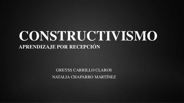 CONSTRUCTIVISMO APRENDIZAJE POR RECEPCIÓN GREYSS CARRILLO CLAROS NATALIA CHAPARRO MARTÍNEZ