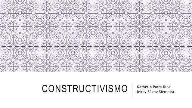 CONSTRUCTIVISMO Katherin Parra Ríos Jeimy Sáenz Siempira
