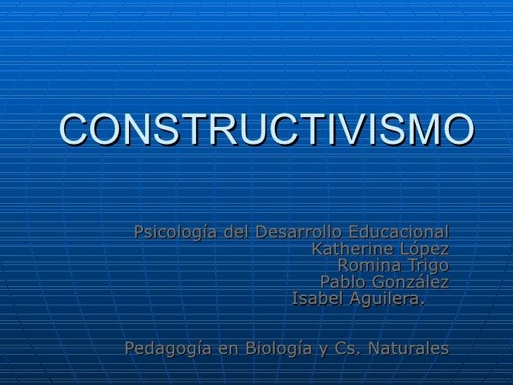 CONSTRUCTIVISMO Psicología del Desarrollo Educacional Katherine López Romina Trigo Pablo González Isabel Aguilera.   Pedag...