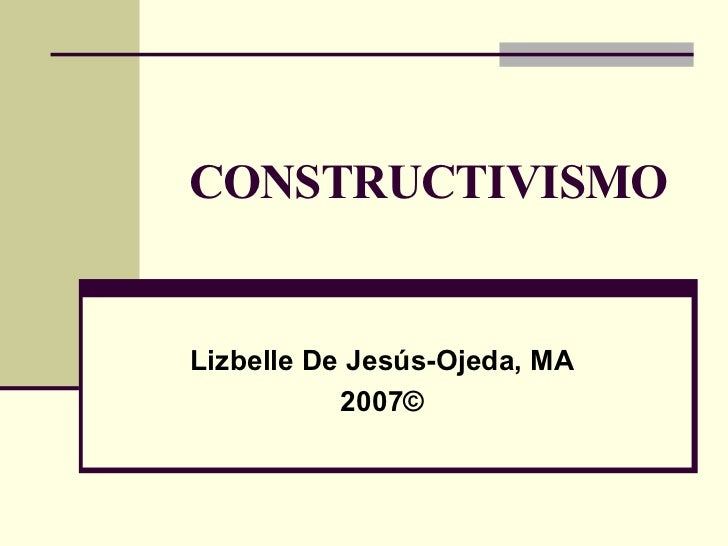 CONSTRUCTIVISMO Lizbelle De Jesús-Ojeda, MA 2007©