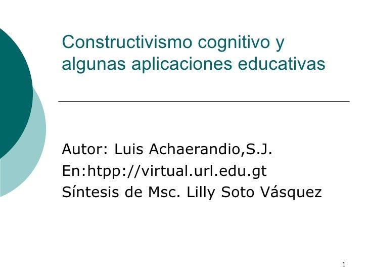 Constructivismo cognitivo y algunas aplicaciones educativas Autor: Luis Achaerandio,S.J. En:htpp://virtual.url.edu.gt Sínt...