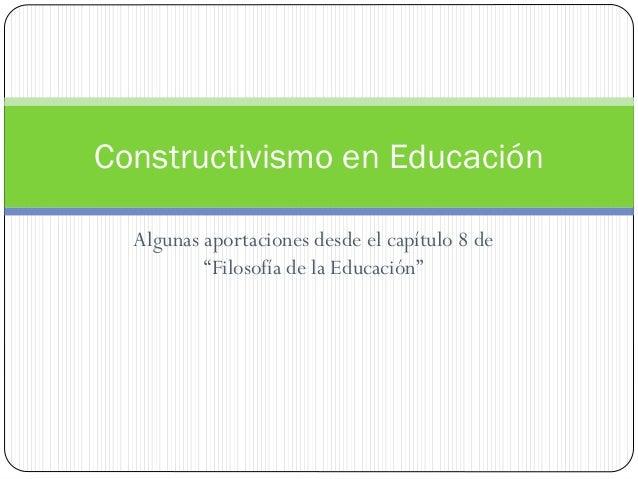 """Algunas aportaciones desde el capítulo 8 de """"Filosofía de la Educación"""" Constructivismo en Educación"""