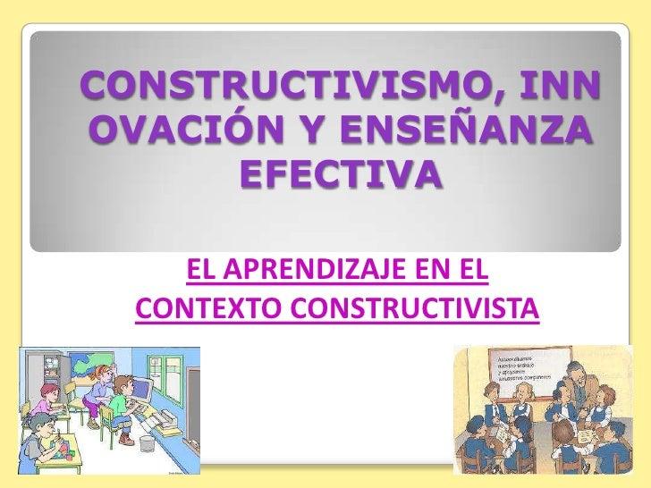 CONSTRUCTIVISMO, INNOVACIÓN Y ENSEÑANZA EFECTIVA <br />EL APRENDIZAJE EN EL CONTEXTO CONSTRUCTIVISTA <br />