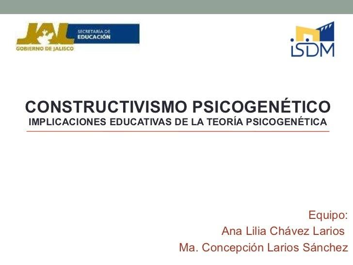 CONSTRUCTIVISMO PSICOGENÉTICO  IMPLICACIONES EDUCATIVAS DE LA TEORÍA PSICOGENÉTICA Equipo: Ana Lilia Chávez Larios  Ma. Co...