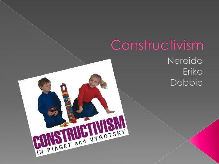 Constructivism<br />Nereida<br />Erika<br />Debbie<br />