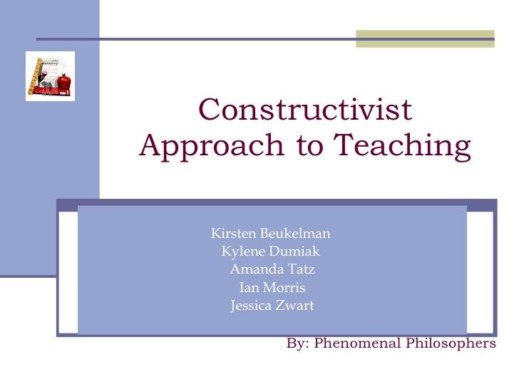 Constructivist Approach to Teaching Kirsten Beukelman  Kylene Dumiak  Amanda Tatz Ian Morris Jessica Zwart By: Phenomenal ...